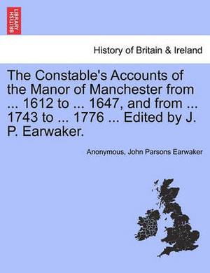 The Constable's Accounts of the Manor of Manchester from ... 1612 to ... 1647, and from ... 1743 to ... 1776 ... Edited by J. P. Earwaker.