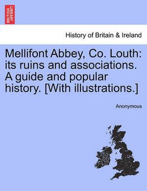 Mellifont Abbey, Co. Louth: Its Ruins and Associations. a Guide and Popular History. [With Illustrations.]