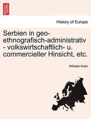 Serbien in Geo-Ethnografisch-Administrativ - Volkswirtschaftlich- U. Commercieller Hinsicht, Etc.