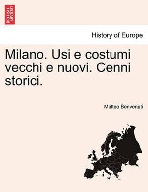 Milano. Usi E Costumi Vecchi E Nuovi. Cenni Storici.