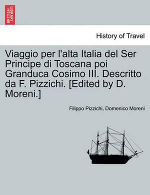 Viaggio Per L'Alta Italia del Ser Principe Di Toscana Poi Granduca Cosimo III. Descritto Da F. Pizzichi. [Edited by D. Moreni.]