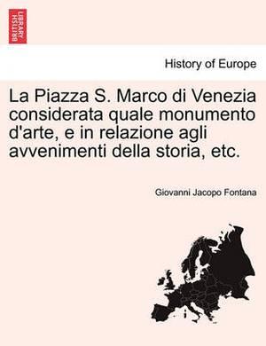 La Piazza S. Marco Di Venezia Considerata Quale Monumento D'Arte, E in Relazione Agli Avvenimenti Della Storia, Etc.
