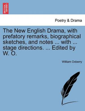 The New English Drama, with Prefatory Remarks, Biographical Sketches, and Notes ... with ... Stage Directions. ... Edited by W. O.