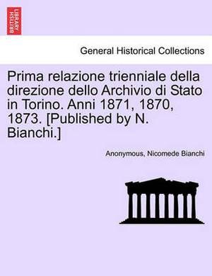 Prima Relazione Trienniale Della Direzione Dello Archivio Di Stato in Torino. Anni 1871, 1870, 1873. [Published by N. Bianchi.]