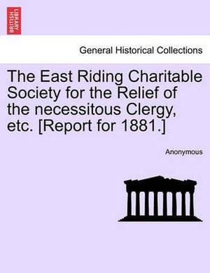 The East Riding Charitable Society for the Relief of the Necessitous Clergy, Etc. [Report for 1881.]