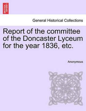 Report of the Committee of the Doncaster Lyceum for the Year 1836, Etc.
