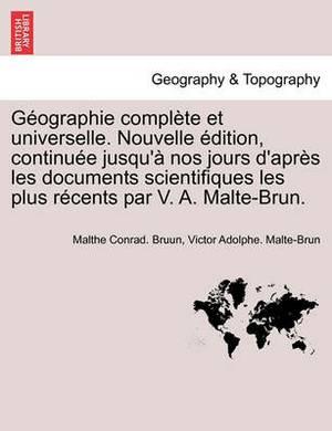 G Ographie Compl Te Et Universelle. Nouvelle Dition, Continu E Jusqu' Nos Jours D'Apr?'s Les Documents Scientifiques Les Plus R Cents Par V. A. Malte-Brun.