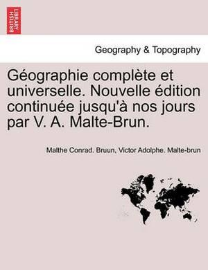 G Ographie Compl Te Et Universelle. Nouvelle Dition Continu E Jusqu' Nos Jours Par V. A. Malte-Brun.