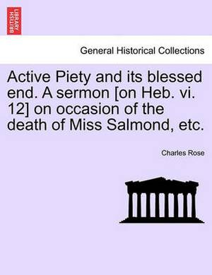Active Piety and Its Blessed End. a Sermon [On Heb. VI. 12] on Occasion of the Death of Miss Salmond, Etc.
