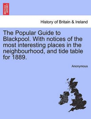 The Popular Guide to Blackpool. with Notices of the Most Interesting Places in the Neighbourhood, and Tide Table for 1889.
