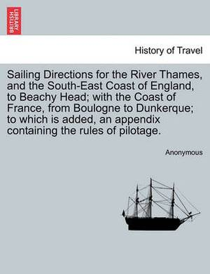 Sailing Directions for the River Thames, and the South-East Coast of England, to Beachy Head; With the Coast of France, from Boulogne to Dunkerque; To Which Is Added, an Appendix Containing the Rules of Pilotage.
