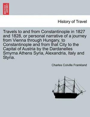 Travels to and from Constantinople in 1827 and 1828, or Personal Narrative of a Journey from Vienna Through Hungary, to Constantinople and from That City to the Capital of Austria by the Dardanelles Smyrna Athens Syria, Alexandria, Italy and Styria.