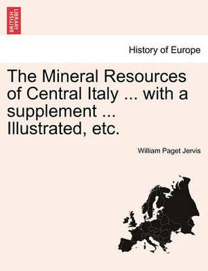 The Mineral Resources of Central Italy ... with a Supplement ... Illustrated, Etc.