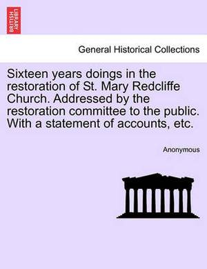 Sixteen Years Doings in the Restoration of St. Mary Redcliffe Church. Addressed by the Restoration Committee to the Public. with a Statement of Accounts, Etc.