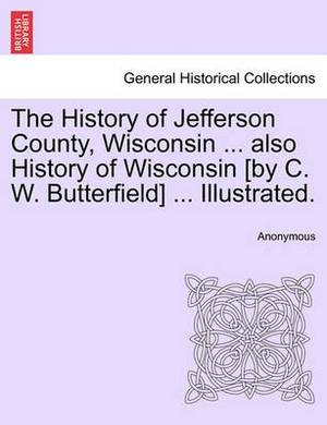 The History of Jefferson County, Wisconsin ... Also History of Wisconsin [By C. W. Butterfield] ... Illustrated.