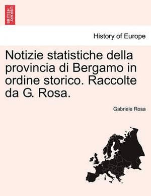 Notizie Statistiche Della Provincia Di Bergamo in Ordine Storico. Raccolte Da G. Rosa.