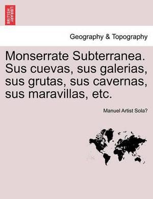Monserrate Subterranea. Sus Cuevas, Sus Galerias, Sus Grutas, Sus Cavernas, Sus Maravillas, Etc.