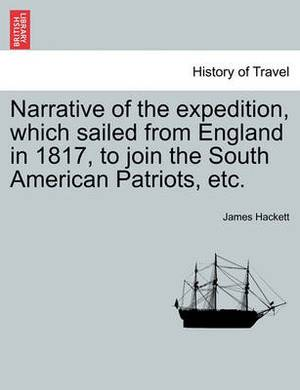 Narrative of the Expedition, Which Sailed from England in 1817, to Join the South American Patriots, Etc.