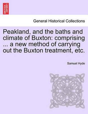 Peakland, and the Baths and Climate of Buxton: Comprising ... a New Method of Carrying Out the Buxton Treatment, Etc.