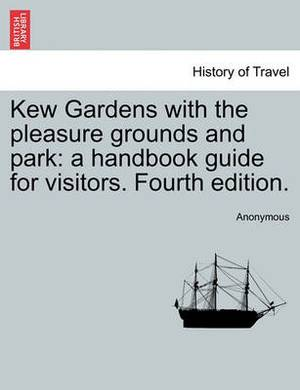 Kew Gardens with the Pleasure Grounds and Park: A Handbook Guide for Visitors. Fourth Edition.