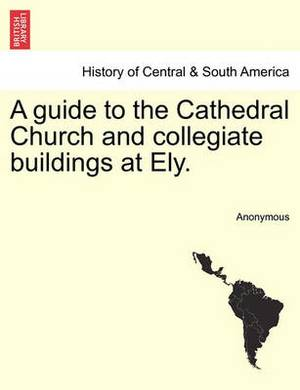 A Guide to the Cathedral Church and Collegiate Buildings at Ely.