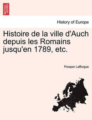 Histoire de La Ville D'Auch Depuis Les Romains Jusqu'en 1789, Etc.