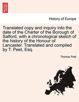 Translated Copy and Inquiry Into the Date of the Charter of the Borough of Salford, with a Chronological Sketch of the History of the Honour of Lancaster. Translated and Compiled by T. Peet, Esq.