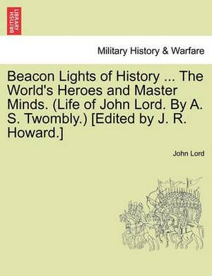 Beacon Lights of History ... the World's Heroes and Master Minds. (Life of John Lord. by A. S. Twombly.) [Edited by J. R. Howard.]