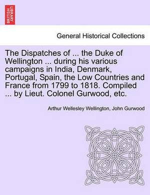 The Dispatches of ... the Duke of Wellington ... During His Various Campaigns in India, Denmark, Portugal, Spain, the Low Countries and France from 1799 to 1818. Compiled ... by Lieut. Colonel Gurwood, Etc.