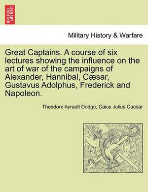 Great Captains. a Course of Six Lectures Showing the Influence on the Art of War of the Campaigns of Alexander, Hannibal, Caesar, Gustavus Adolphus, Frederick and Napoleon.