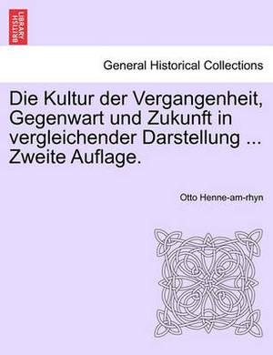 Die Kultur Der Vergangenheit, Gegenwart Und Zukunft in Vergleichender Darstellung ... Zweite Auflage. Zweiter Band.