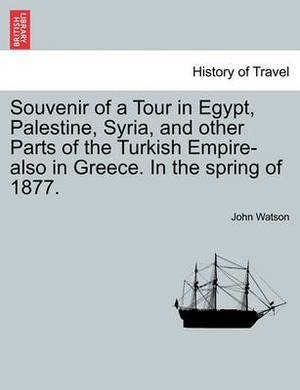 Souvenir of a Tour in Egypt, Palestine, Syria, and Other Parts of the Turkish Empire-Also in Greece. in the Spring of 1877.