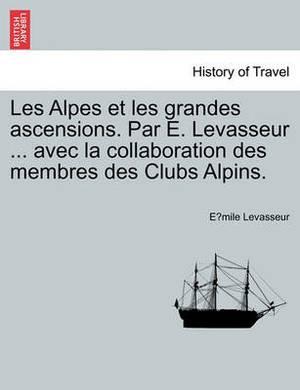 Les Alpes Et Les Grandes Ascensions. Par E. Levasseur ... Avec La Collaboration Des Membres Des Clubs Alpins.
