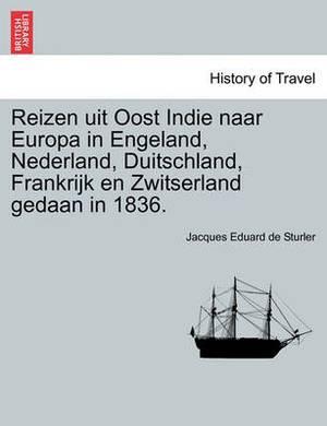 Reizen Uit Oost Indie Naar Europa in Engeland, Nederland, Duitschland, Frankrijk En Zwitserland Gedaan in 1836.