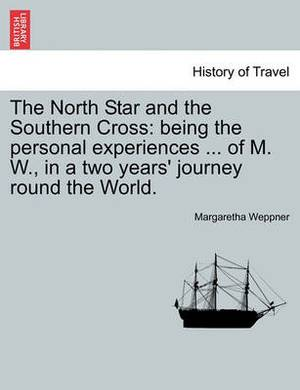 The North Star and the Southern Cross: Being the Personal Experiences ... of M. W., in a Two Years' Journey Round the World.