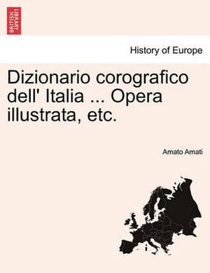 Dizionario Corografico Dell' Italia ... Opera Illustrata, Etc.