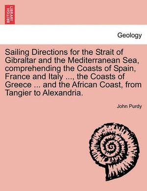 Sailing Directions for the Strait of Gibraltar and the Mediterranean Sea, Comprehending the Coasts of Spain, France and Italy ..., the Coasts of Greece ... and the African Coast, from Tangier to Alexandria.