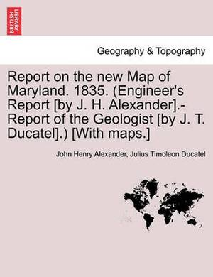 Report on the New Map of Maryland. 1835. (Engineer's Report [By J. H. Alexander].-Report of the Geologist [By J. T. Ducatel].) [With Maps.]