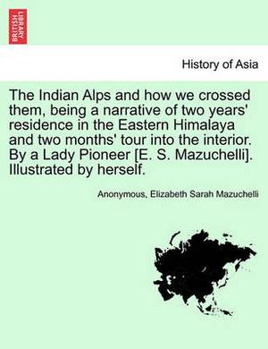 The Indian Alps and How We Crossed Them, Being a Narrative of Two Years' Residence in the Eastern Himalaya and Two Months' Tour Into the Interior. by a Lady Pioneer [E. S. Mazuchelli]. Illustrated by Herself.