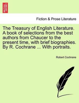 The Treasury of English Literature. a Book of Selections from the Best Authors from Chaucer to the Present Time, with Brief Biographies. by R. Cochrane ... with Portraits.