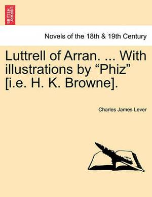 Luttrell of Arran. ... with Illustrations by Phiz [I.E. H. K. Browne].