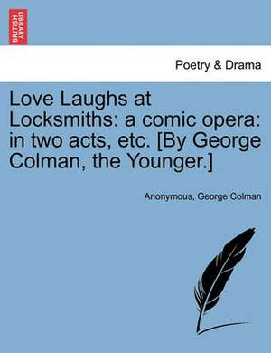 Love Laughs at Locksmiths: A Comic Opera: In Two Acts, Etc. [By George Colman, the Younger.]