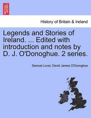 Legends and Stories of Ireland. ... Edited with Introduction and Notes by D. J. O'Donoghue. 2 Series.