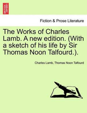 The Works of Charles Lamb. a New Edition. (with a Sketch of His Life by Sir Thomas Noon Talfourd.).