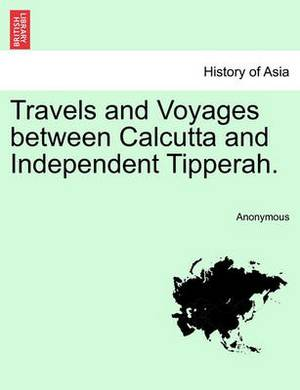 Travels and Voyages Between Calcutta and Independent Tipperah.