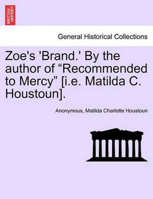 Zoe's 'Brand.' by the Author of  Recommended to Mercy  [I.E. Matilda C. Houstoun].