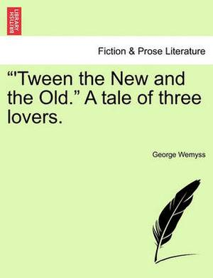 'Tween the New and the Old.  a Tale of Three Lovers.