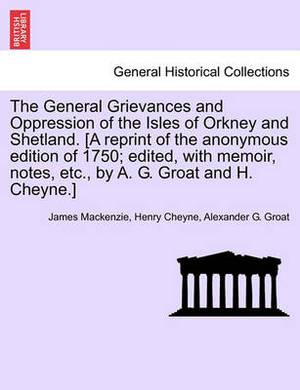 The General Grievances and Oppression of the Isles of Orkney and Shetland. [A Reprint of the Anonymous Edition of 1750; Edited, with Memoir, Notes, Etc., by A. G. Groat and H. Cheyne.]