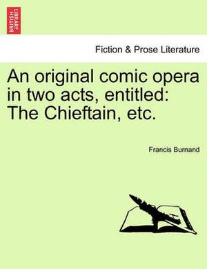 An Original Comic Opera in Two Acts, Entitled: The Chieftain, Etc.