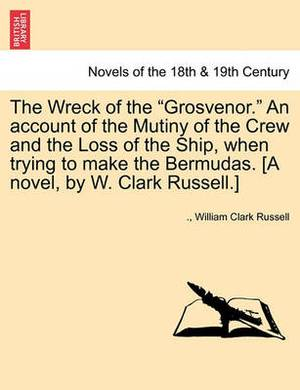 The Wreck of the Grosvenor. an Account of the Mutiny of the Crew and the Loss of the Ship, When Trying to Make the Bermudas. [A Novel, by W. Clark R